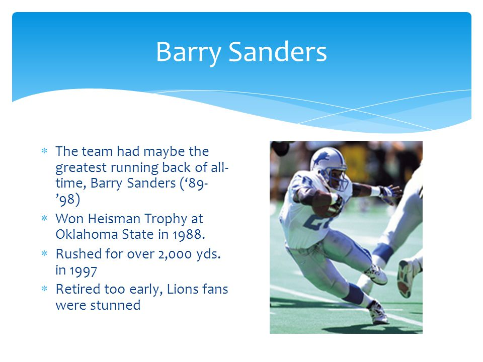 Barry Sanders  The team had maybe the greatest running back of all- time, Barry Sanders ('89- '98)  Won Heisman Trophy at Oklahoma State in 1988.