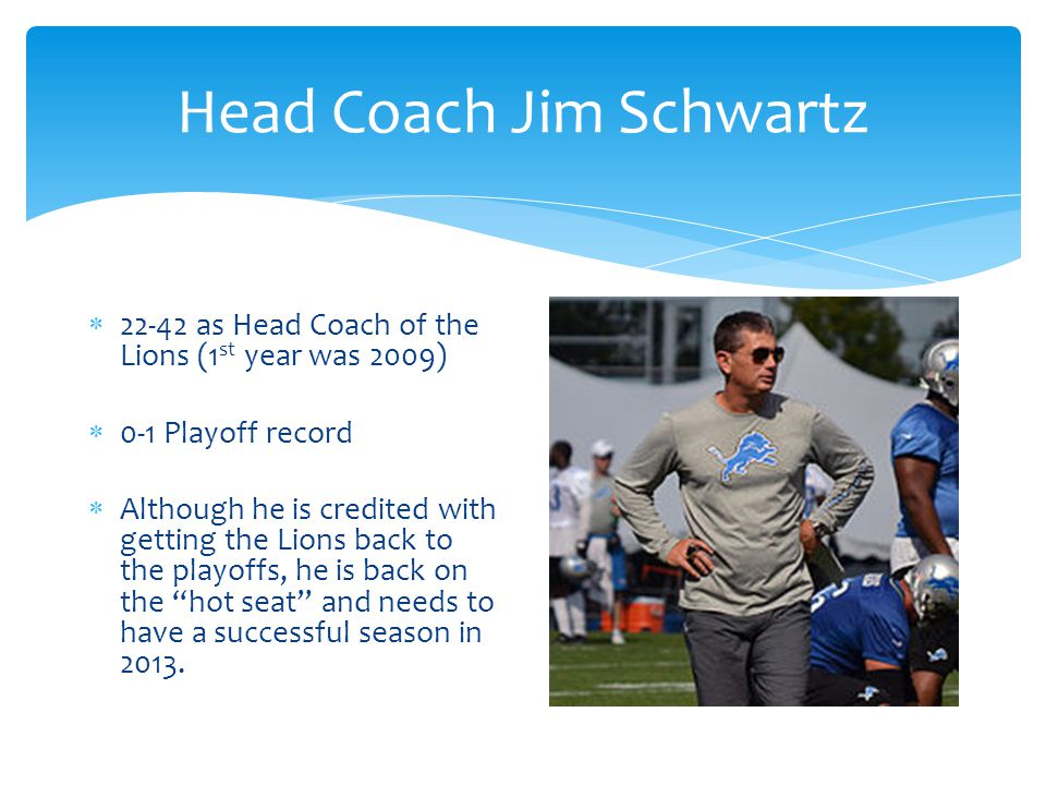 Head Coach Jim Schwartz  22-42 as Head Coach of the Lions (1 st year was 2009)  0-1 Playoff record  Although he is credited with getting the Lions back to the playoffs, he is back on the hot seat and needs to have a successful season in 2013.