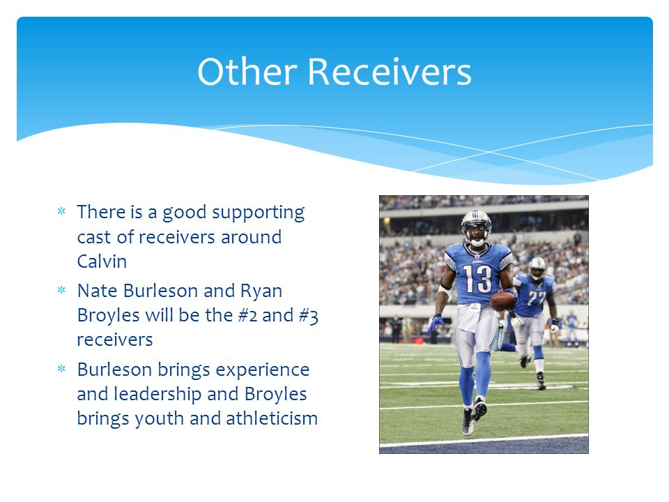 Other Receivers  There is a good supporting cast of receivers around Calvin  Nate Burleson and Ryan Broyles will be the #2 and #3 receivers  Burleson brings experience and leadership and Broyles brings youth and athleticism