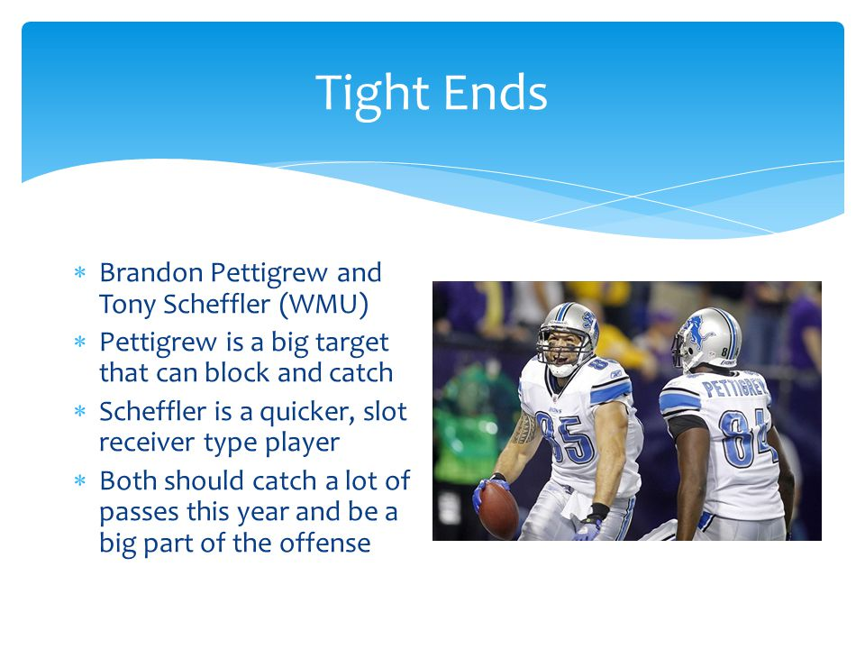 Tight Ends  Brandon Pettigrew and Tony Scheffler (WMU)  Pettigrew is a big target that can block and catch  Scheffler is a quicker, slot receiver type player  Both should catch a lot of passes this year and be a big part of the offense