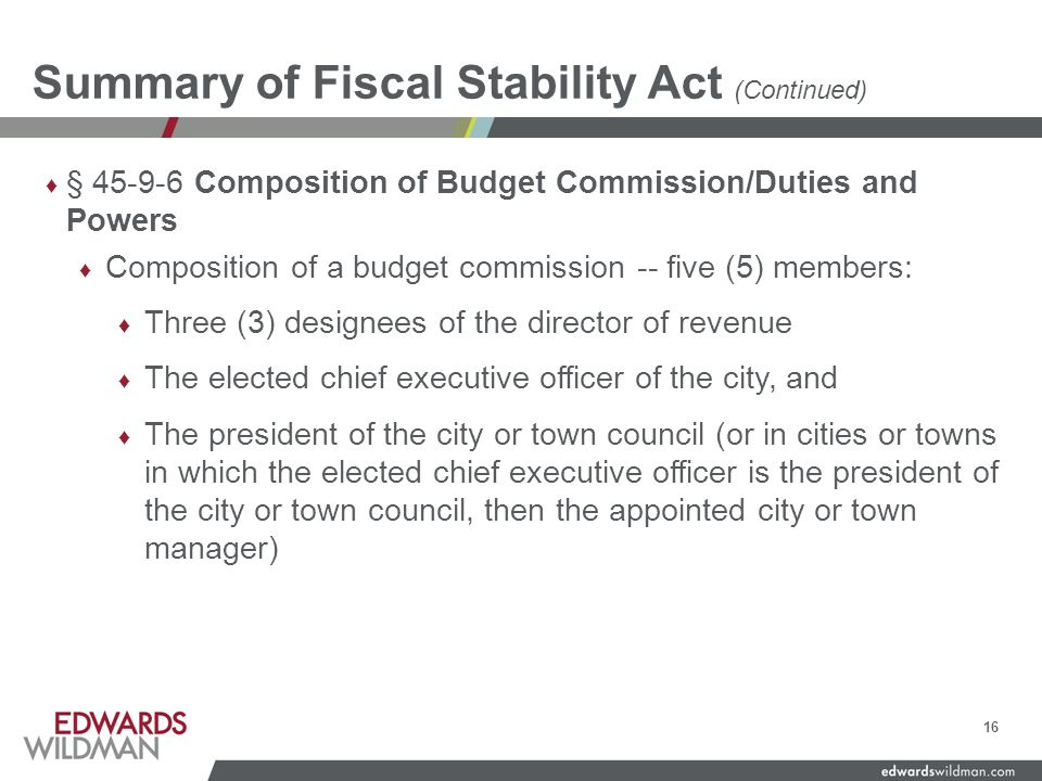Summary of Fiscal Stability Act (Continued) ♦ § 45-9-6 Composition of Budget Commission/Duties and Powers ♦ Composition of a budget commission -- five (5) members: ♦ Three (3) designees of the director of revenue ♦ The elected chief executive officer of the city, and ♦ The president of the city or town council (or in cities or towns in which the elected chief executive officer is the president of the city or town council, then the appointed city or town manager) 16