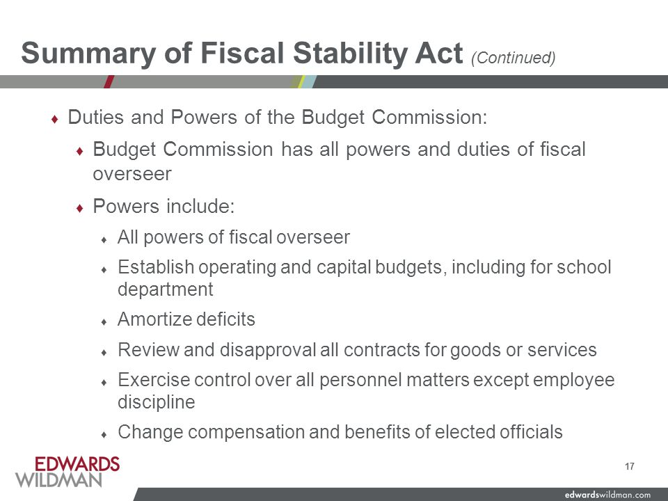 Summary of Fiscal Stability Act (Continued) ♦ Duties and Powers of the Budget Commission: ♦ Budget Commission has all powers and duties of fiscal overseer ♦ Powers include: ♦ All powers of fiscal overseer ♦ Establish operating and capital budgets, including for school department ♦ Amortize deficits ♦ Review and disapproval all contracts for goods or services ♦ Exercise control over all personnel matters except employee discipline ♦ Change compensation and benefits of elected officials 17