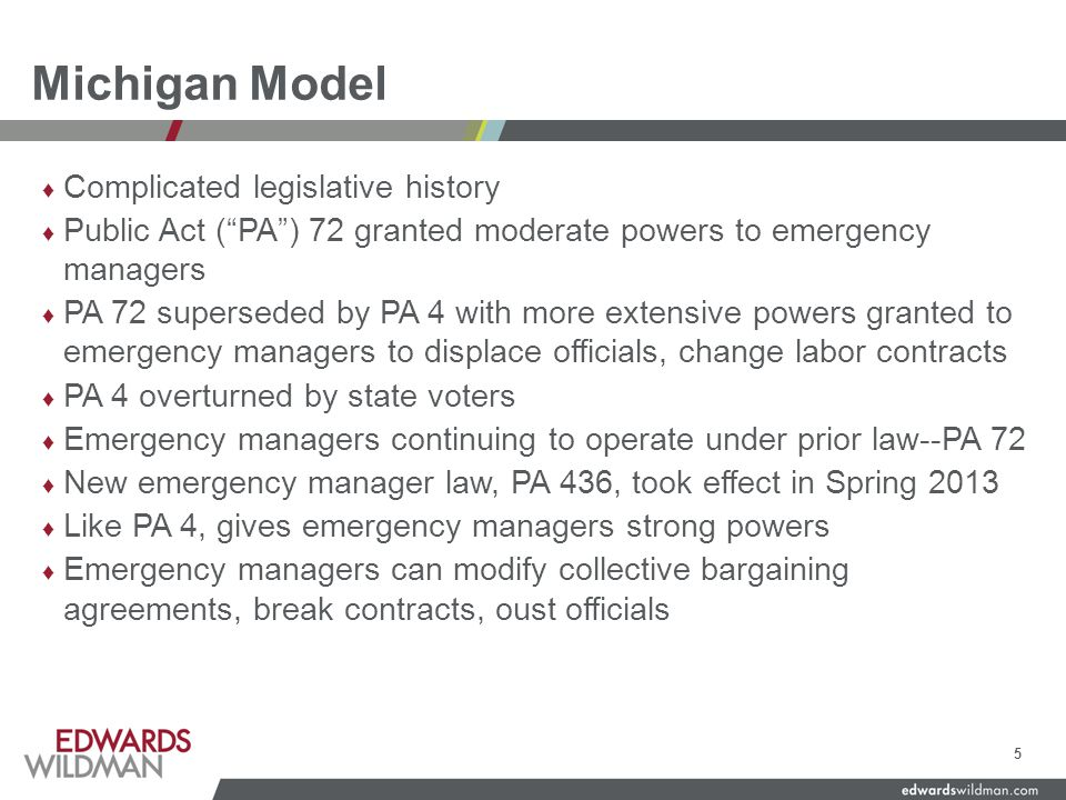 Michigan Model ♦ Complicated legislative history ♦ Public Act ( PA ) 72 granted moderate powers to emergency managers ♦ PA 72 superseded by PA 4 with more extensive powers granted to emergency managers to displace officials, change labor contracts ♦ PA 4 overturned by state voters ♦ Emergency managers continuing to operate under prior law--PA 72 ♦ New emergency manager law, PA 436, took effect in Spring 2013 ♦ Like PA 4, gives emergency managers strong powers ♦ Emergency managers can modify collective bargaining agreements, break contracts, oust officials 5