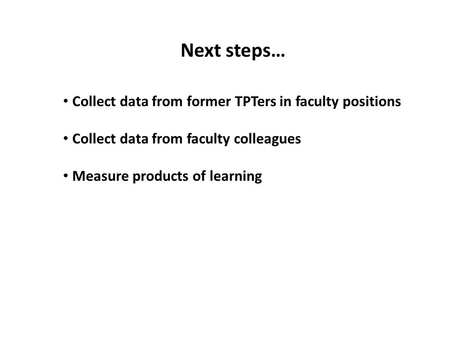 Next steps… Collect data from former TPTers in faculty positions Collect data from faculty colleagues Measure products of learning