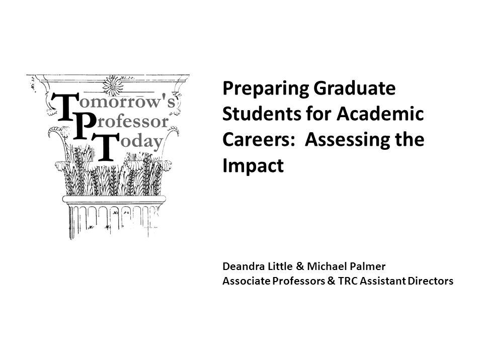 Deandra Little & Michael Palmer Associate Professors & TRC Assistant Directors Preparing Graduate Students for Academic Careers: Assessing the Impact