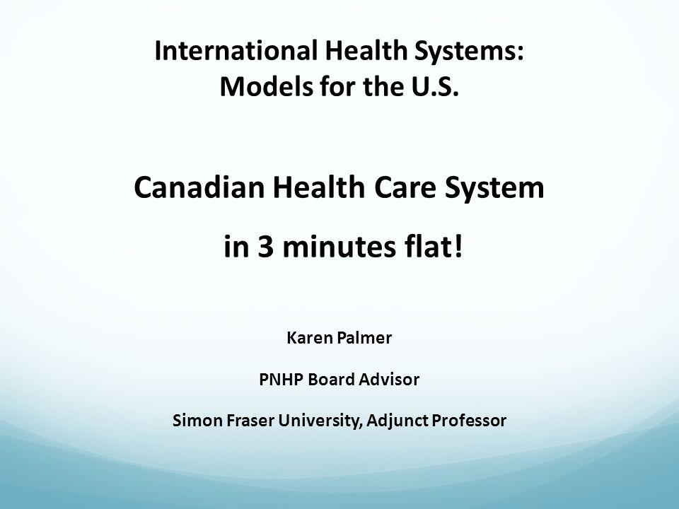 International Health Systems: Models for the U.S. Canadian Health Care System in 3 minutes flat! Karen Palmer PNHP Board Advisor Simon Fraser Universi