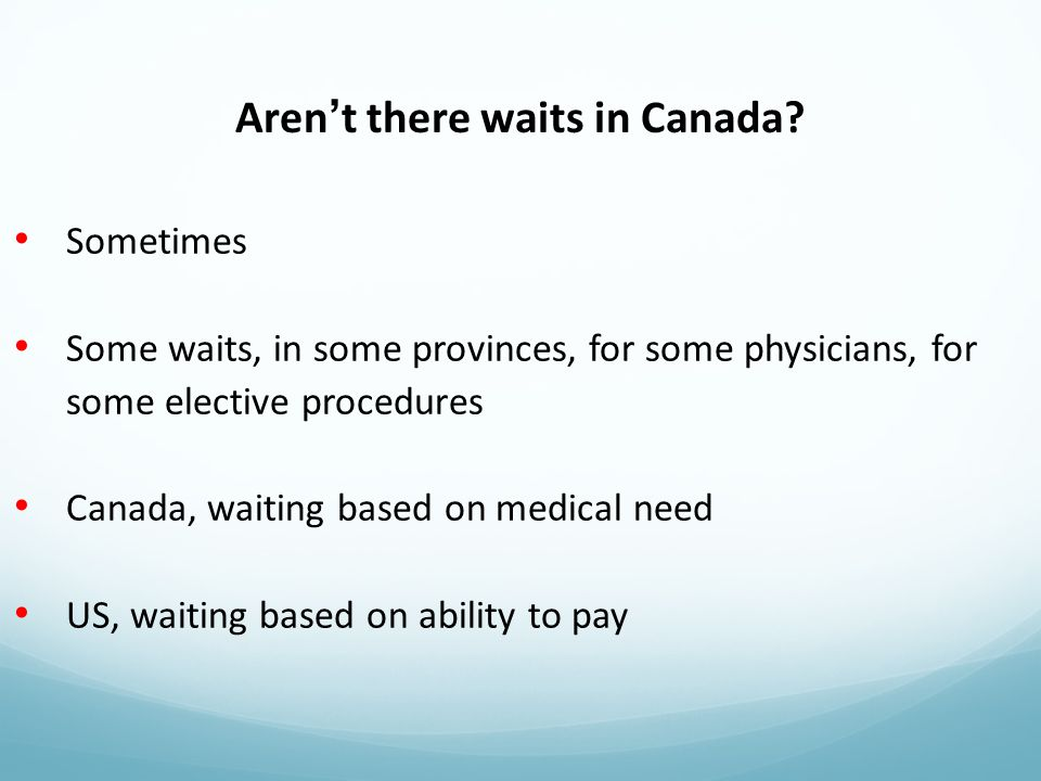 Sometimes Some waits, in some provinces, for some physicians, for some elective procedures Canada, waiting based on medical need US, waiting based on ability to pay Aren't there waits in Canada