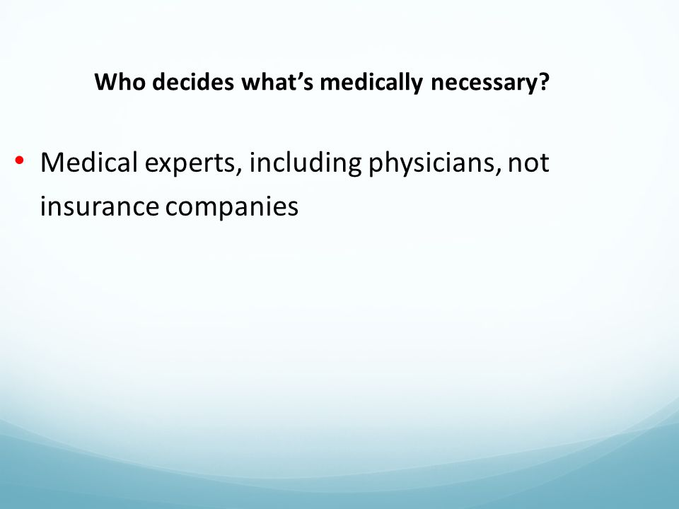 Medical experts, including physicians, not insurance companies Who decides what's medically necessary