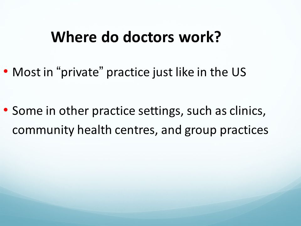 Most in private practice just like in the US Some in other practice settings, such as clinics, community health centres, and group practices Where do doctors work