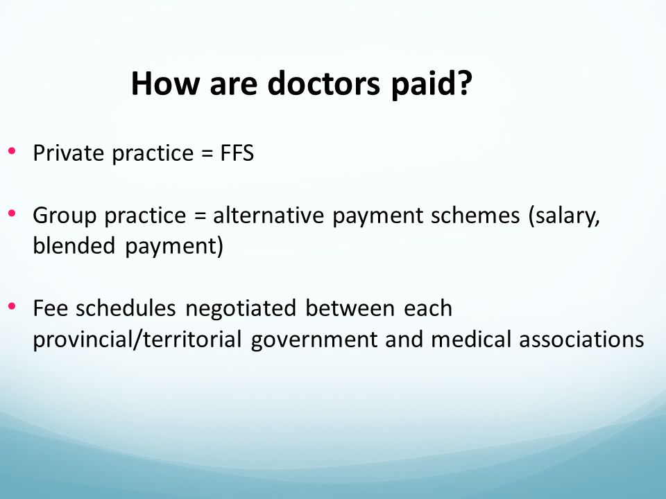 Private practice = FFS Group practice = alternative payment schemes (salary, blended payment) Fee schedules negotiated between each provincial/territorial government and medical associations How are doctors paid