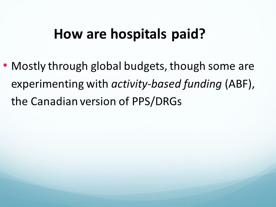 Mostly through global budgets, though some are experimenting with activity-based funding (ABF), the Canadian version of PPS/DRGs How are hospitals paid?