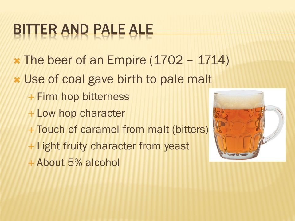  The beer of an Empire (1702 – 1714)  Use of coal gave birth to pale malt  Firm hop bitterness  Low hop character  Touch of caramel from malt (bi