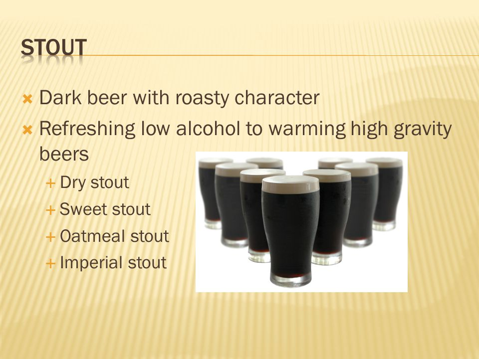  Dark beer with roasty character  Refreshing low alcohol to warming high gravity beers  Dry stout  Sweet stout  Oatmeal stout  Imperial stout