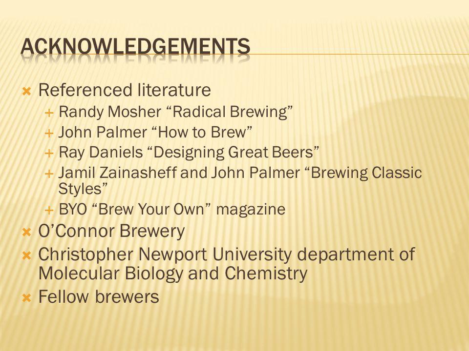 " Referenced literature  Randy Mosher ""Radical Brewing""  John Palmer ""How to Brew""  Ray Daniels ""Designing Great Beers""  Jamil Zainasheff and John"