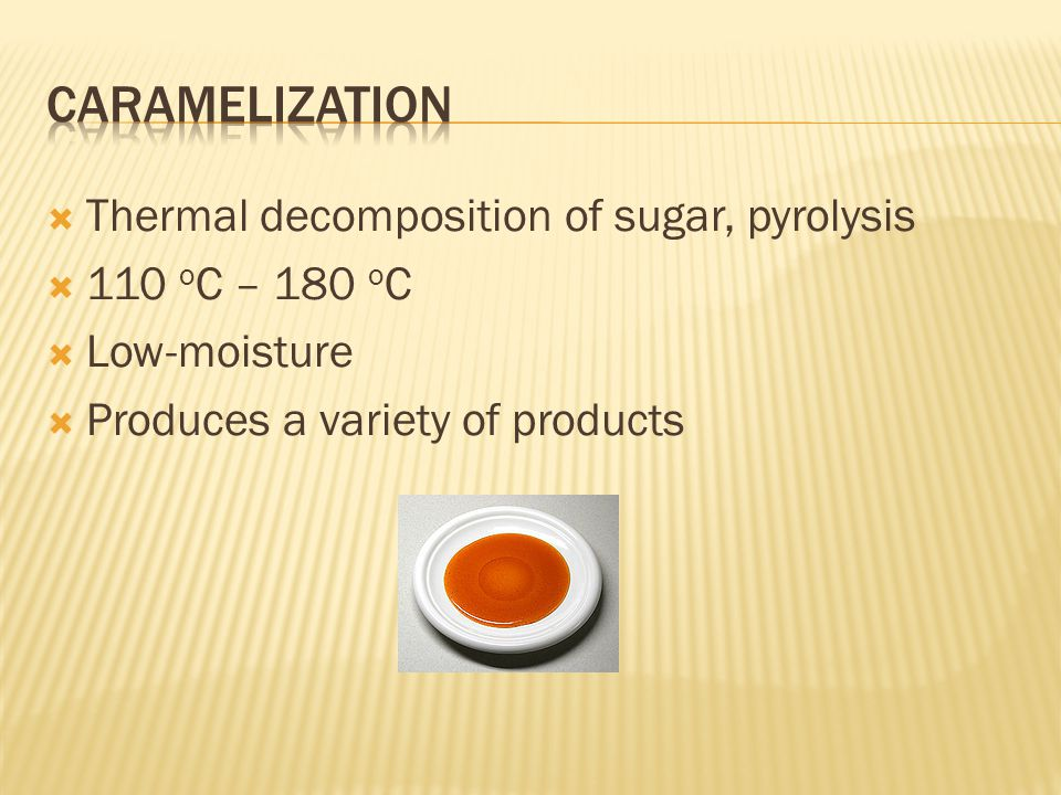  Thermal decomposition of sugar, pyrolysis  110 o C – 180 o C  Low-moisture  Produces a variety of products