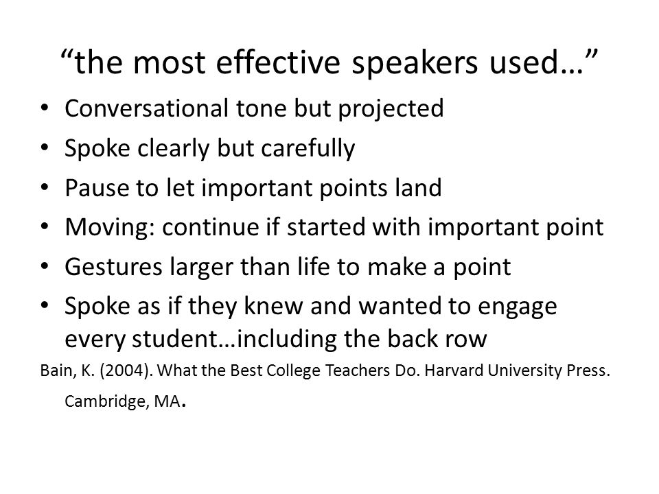 the most effective speakers used… Conversational tone but projected Spoke clearly but carefully Pause to let important points land Moving: continue if started with important point Gestures larger than life to make a point Spoke as if they knew and wanted to engage every student…including the back row Bain, K.
