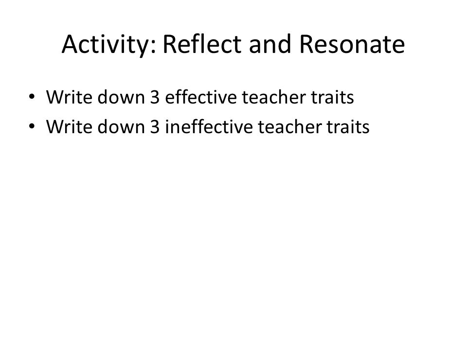 Activity: Reflect and Resonate Write down 3 effective teacher traits Write down 3 ineffective teacher traits