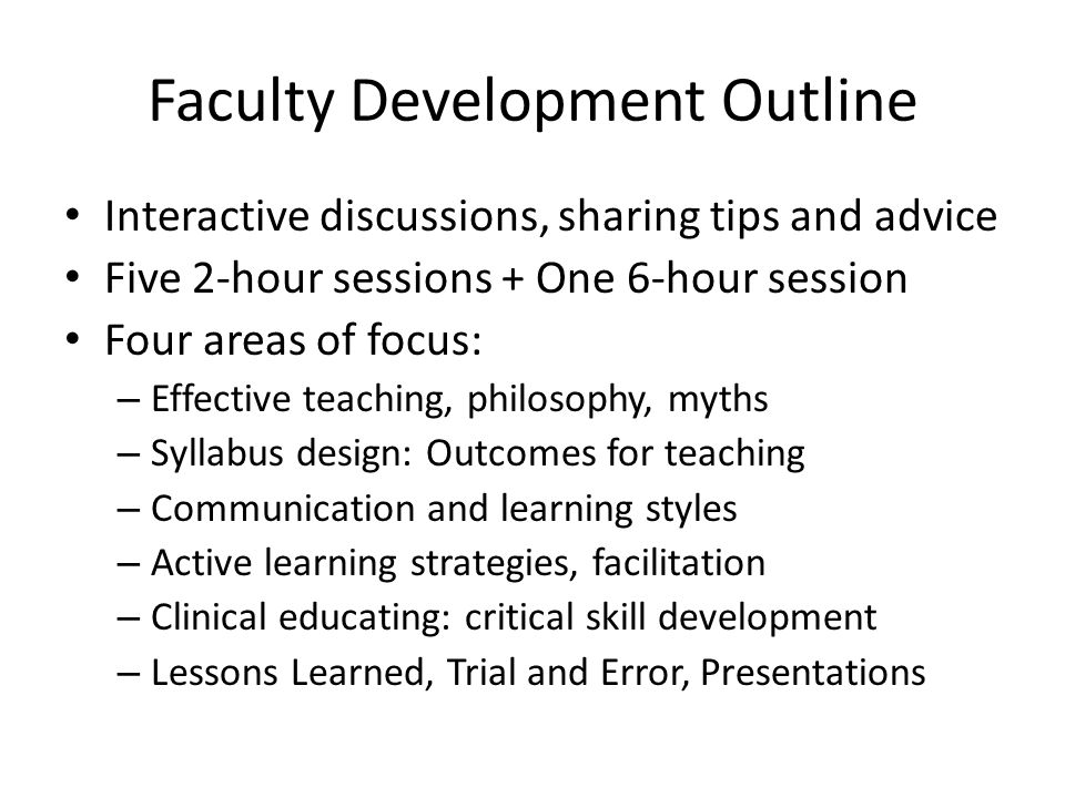 Faculty Development Outline Interactive discussions, sharing tips and advice Five 2-hour sessions + One 6-hour session Four areas of focus: – Effective teaching, philosophy, myths – Syllabus design: Outcomes for teaching – Communication and learning styles – Active learning strategies, facilitation – Clinical educating: critical skill development – Lessons Learned, Trial and Error, Presentations