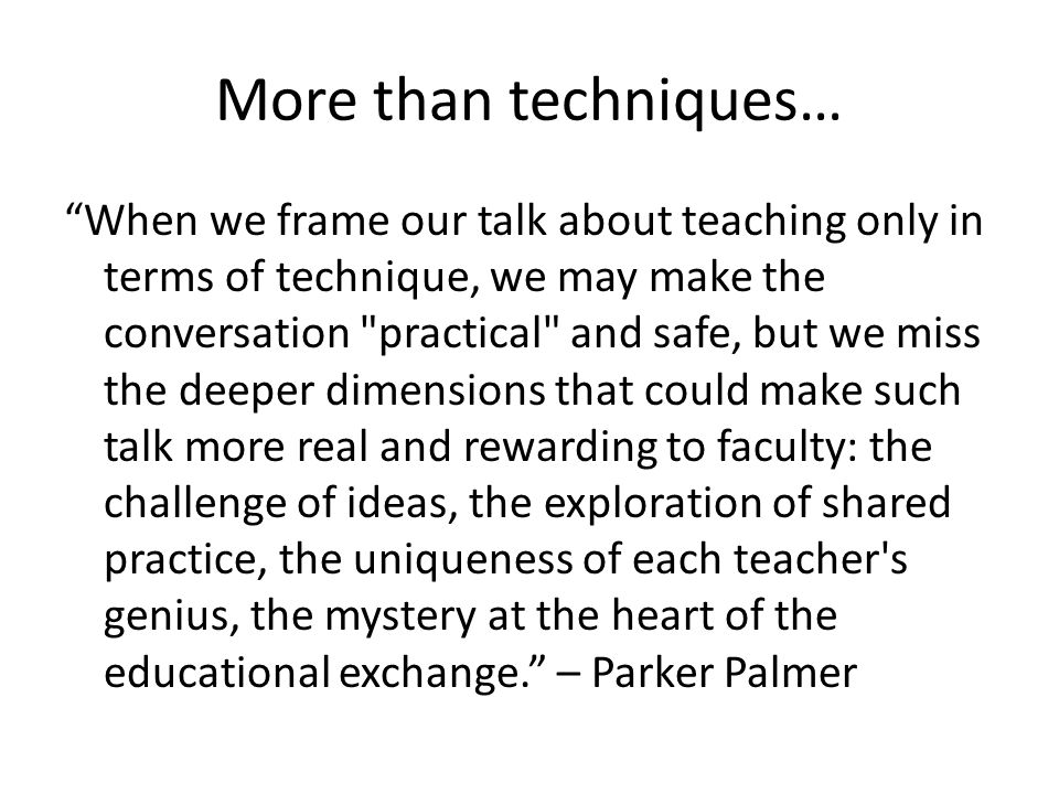 More than techniques… When we frame our talk about teaching only in terms of technique, we may make the conversation practical and safe, but we miss the deeper dimensions that could make such talk more real and rewarding to faculty: the challenge of ideas, the exploration of shared practice, the uniqueness of each teacher s genius, the mystery at the heart of the educational exchange. – Parker Palmer