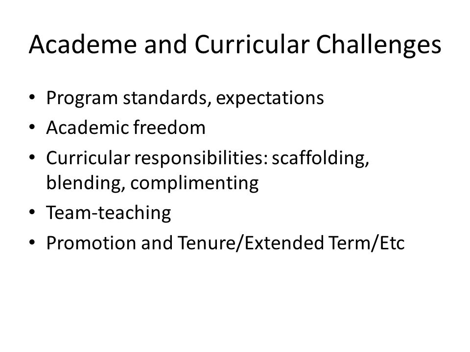 Academe and Curricular Challenges Program standards, expectations Academic freedom Curricular responsibilities: scaffolding, blending, complimenting Team-teaching Promotion and Tenure/Extended Term/Etc
