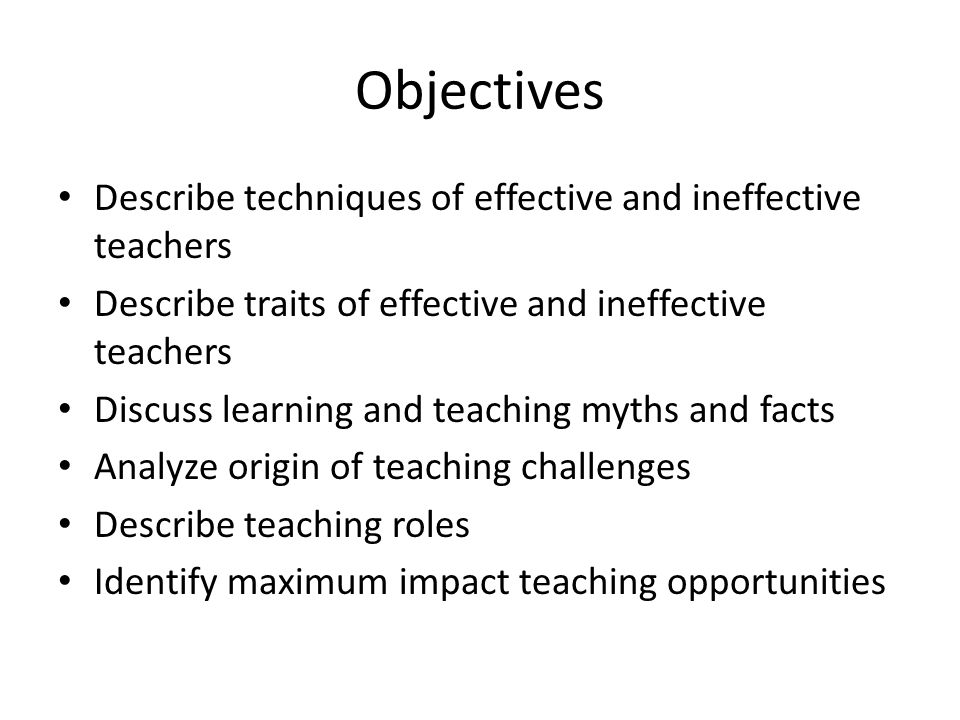 Objectives Describe techniques of effective and ineffective teachers Describe traits of effective and ineffective teachers Discuss learning and teaching myths and facts Analyze origin of teaching challenges Describe teaching roles Identify maximum impact teaching opportunities