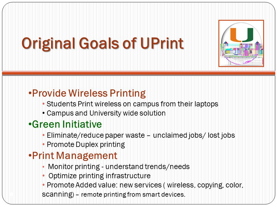 Original Goals of UPrint 8 Provide Wireless Printing Students Print wireless on campus from their laptops Campus and University wide solution Green In