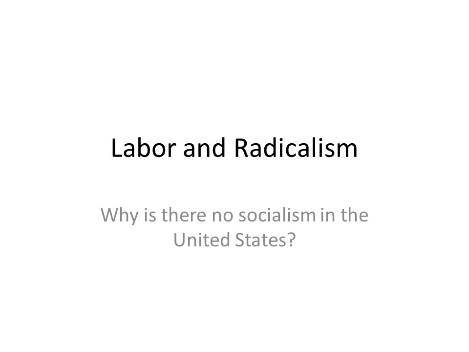 Labor and Radicalism Why is there no socialism in the United States?