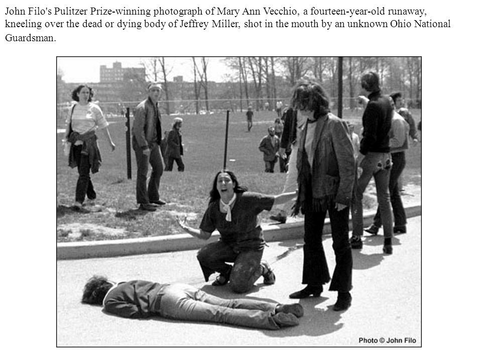 John Filo s Pulitzer Prize-winning photograph of Mary Ann Vecchio, a fourteen-year-old runaway, kneeling over the dead or dying body of Jeffrey Miller, shot in the mouth by an unknown Ohio National Guardsman.