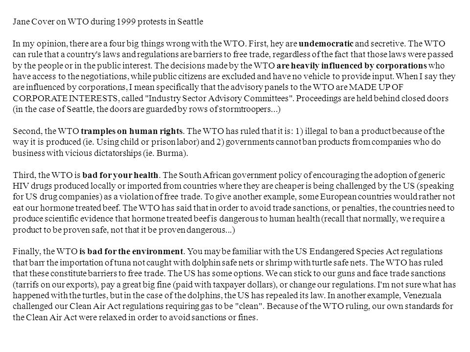 Jane Cover on WTO during 1999 protests in Seattle In my opinion, there are a four big things wrong with the WTO. First, hey are undemocratic and secre