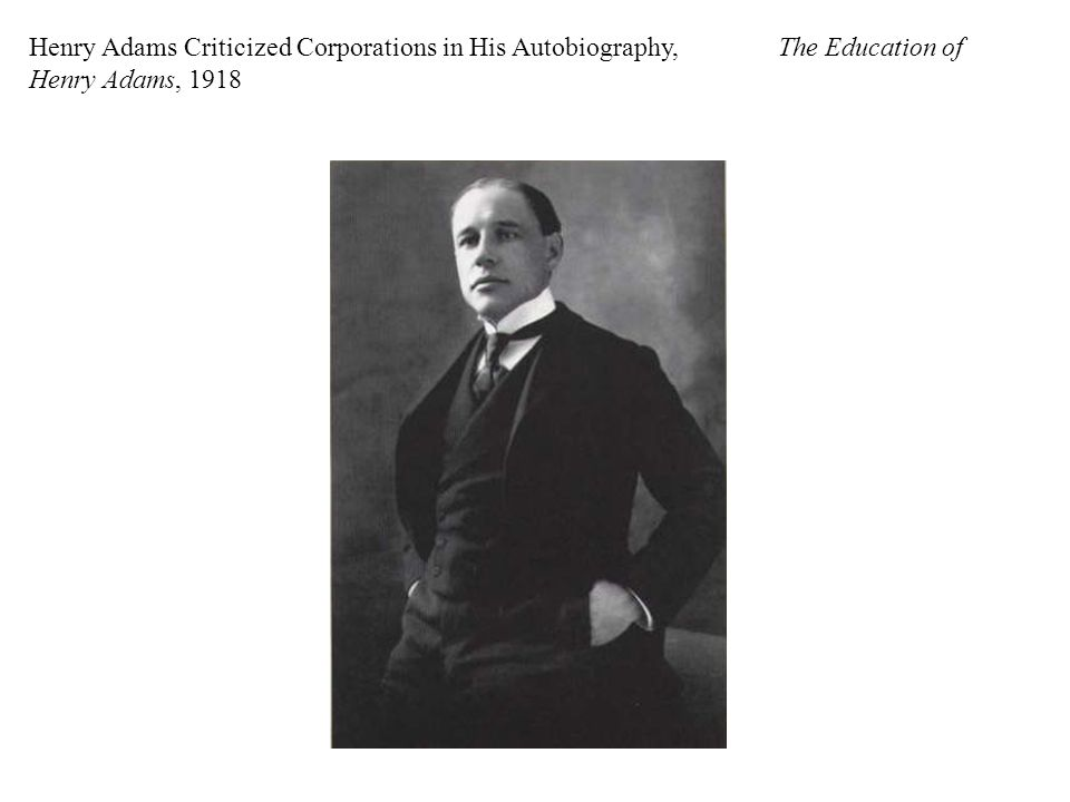 Henry Adams Criticized Corporations in His Autobiography, The Education of Henry Adams, 1918