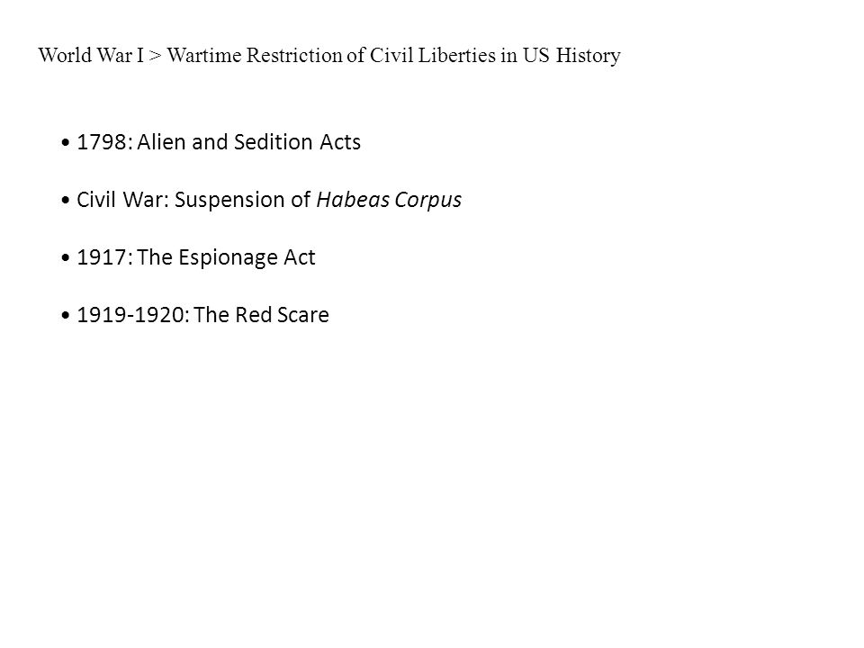 World War I > Wartime Restriction of Civil Liberties in US History 1798: Alien and Sedition Acts Civil War: Suspension of Habeas Corpus 1917: The Espi