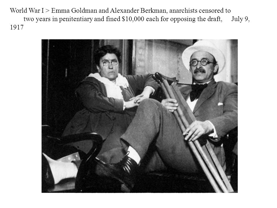 World War I > Emma Goldman and Alexander Berkman, anarchists censored to two years in penitentiary and fined $10,000 each for opposing the draft, July