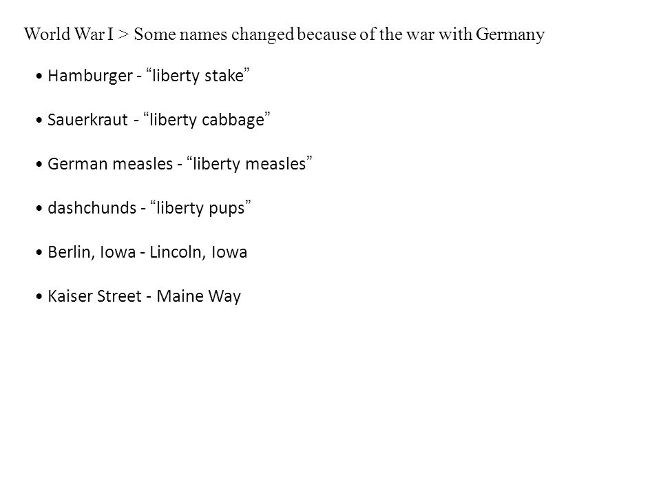 World War I > Some names changed because of the war with Germany Hamburger - liberty stake Sauerkraut - liberty cabbage German measles - liberty measles dashchunds - liberty pups Berlin, Iowa - Lincoln, Iowa Kaiser Street - Maine Way