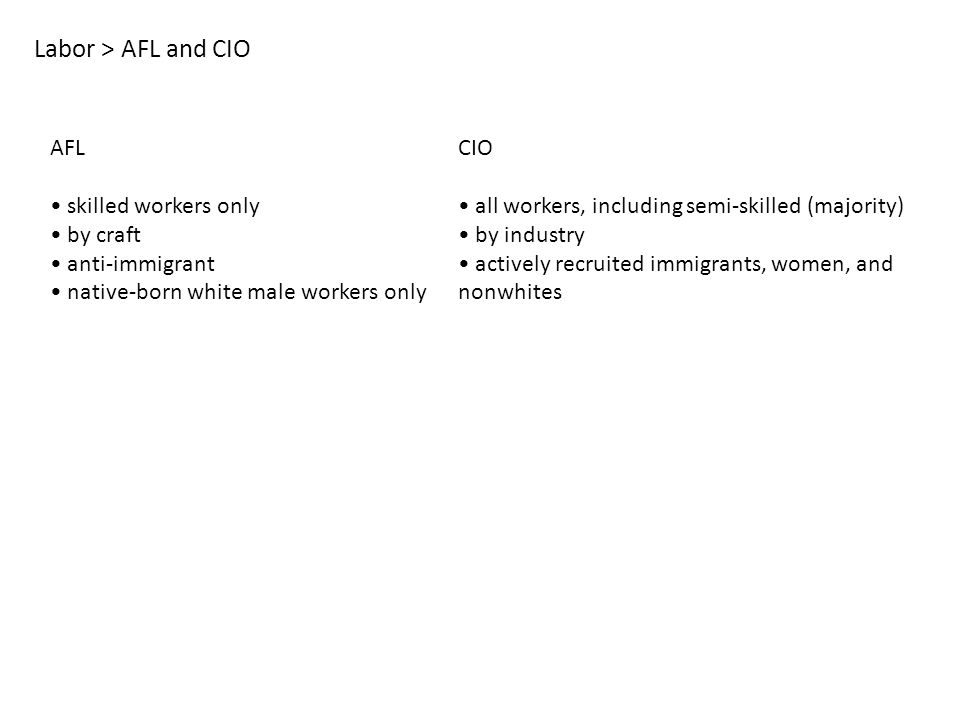Labor > AFL and CIO AFL skilled workers only by craft anti-immigrant native-born white male workers only CIO all workers, including semi-skilled (majority) by industry actively recruited immigrants, women, and nonwhites