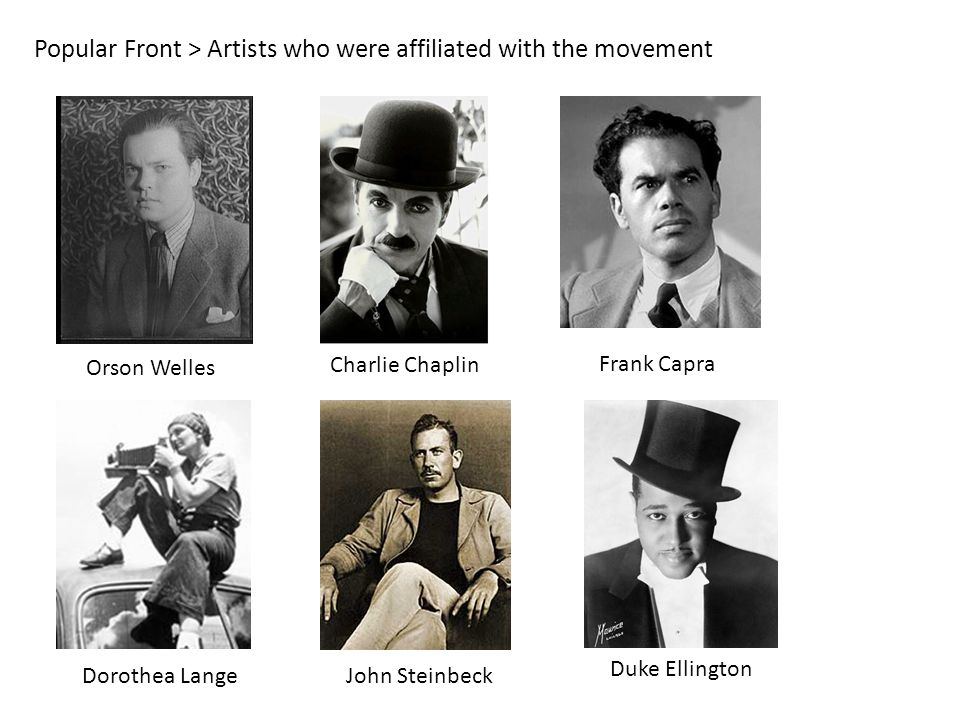 Popular Front > Artists who were affiliated with the movement Orson Welles Charlie Chaplin Duke Ellington Frank Capra Dorothea LangeJohn Steinbeck