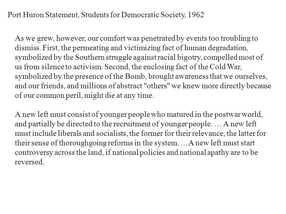 Port Huron Statement, Students for Democratic Society, 1962 As we grew, however, our comfort was penetrated by events too troubling to dismiss.