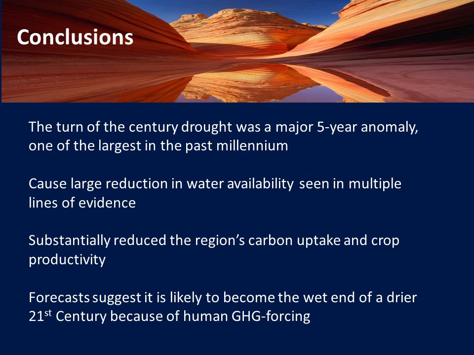 The turn of the century drought was a major 5-year anomaly, one of the largest in the past millennium Cause large reduction in water availability seen in multiple lines of evidence Substantially reduced the region's carbon uptake and crop productivity Forecasts suggest it is likely to become the wet end of a drier 21 st Century because of human GHG-forcing Conclusions