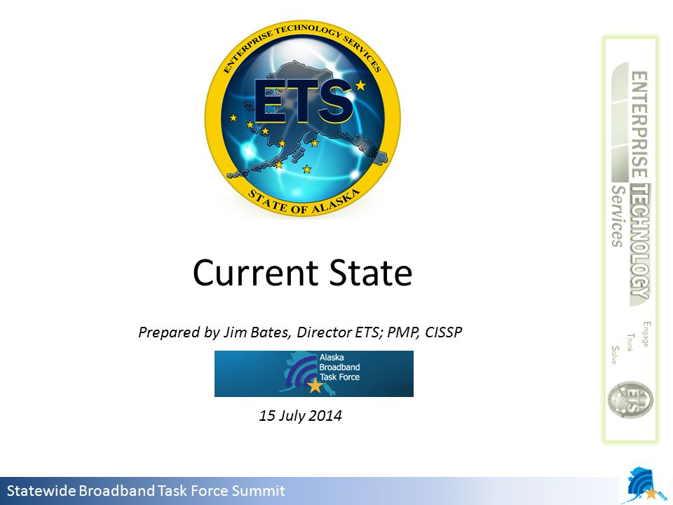 Statewide Broadband Task Force Summit Prepared by Jim Bates, Director ETS; PMP, CISSP 15 July 2014 Current State