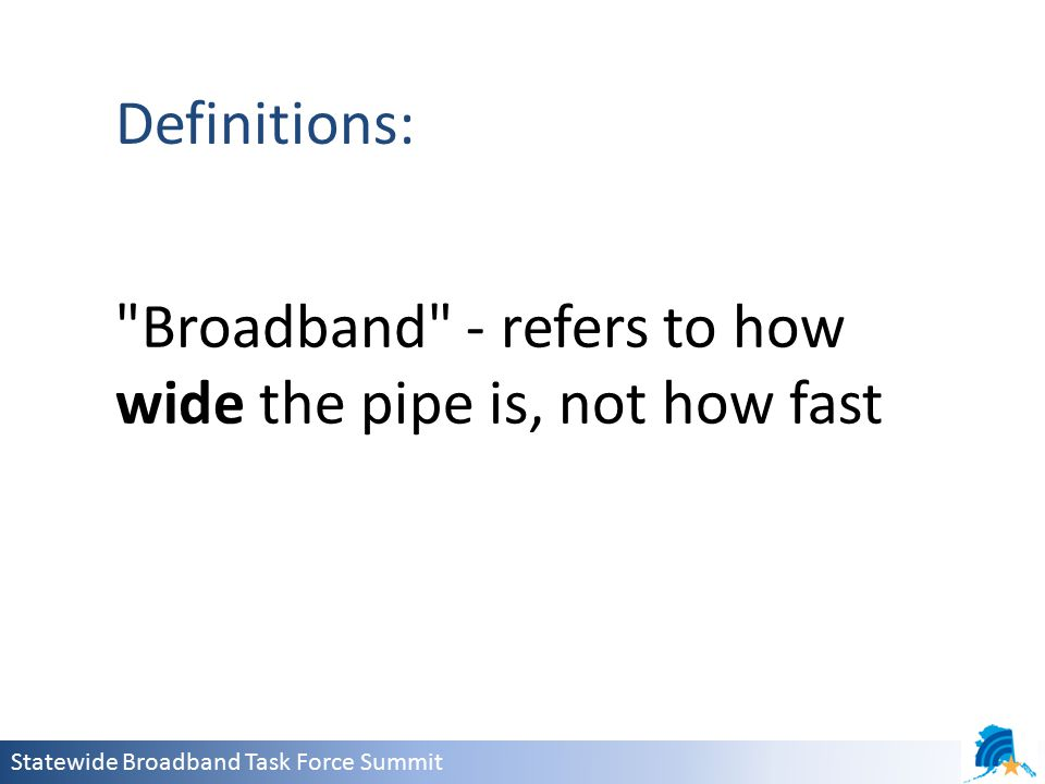 Statewide Broadband Task Force Summit Definitions: Broadband - refers to how wide the pipe is, not how fast