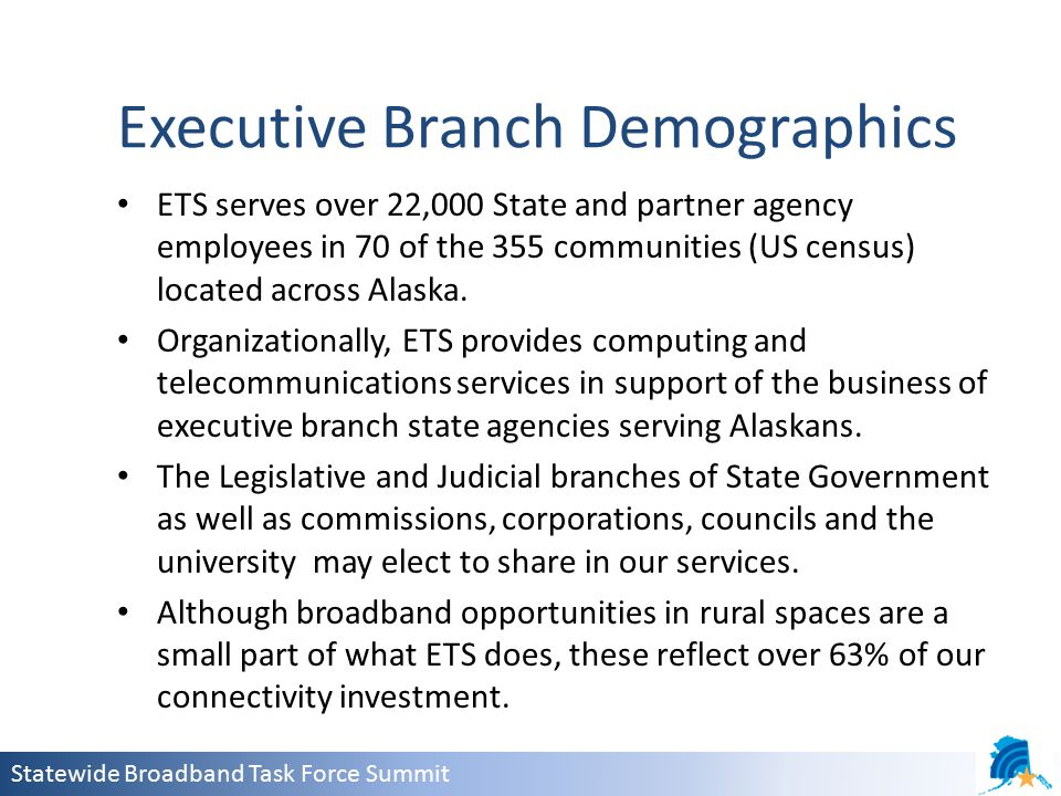 Statewide Broadband Task Force Summit Executive Branch Demographics ETS serves over 22,000 State and partner agency employees in 70 of the 355 communities (US census) located across Alaska.
