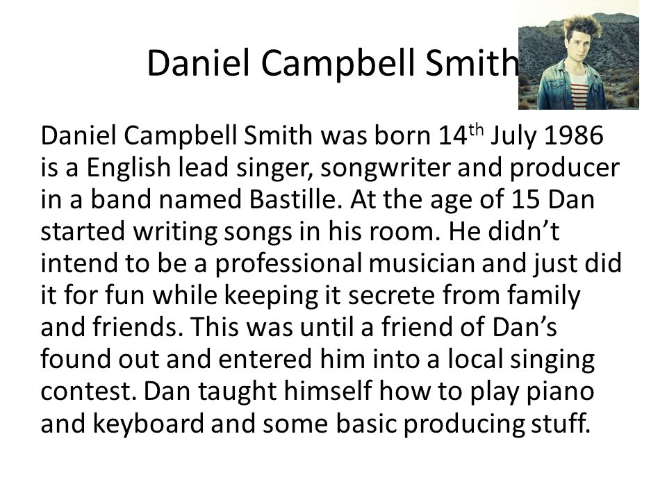 Daniel Campbell Smith Daniel Campbell Smith was born 14 th July 1986 is a English lead singer, songwriter and producer in a band named Bastille. At th