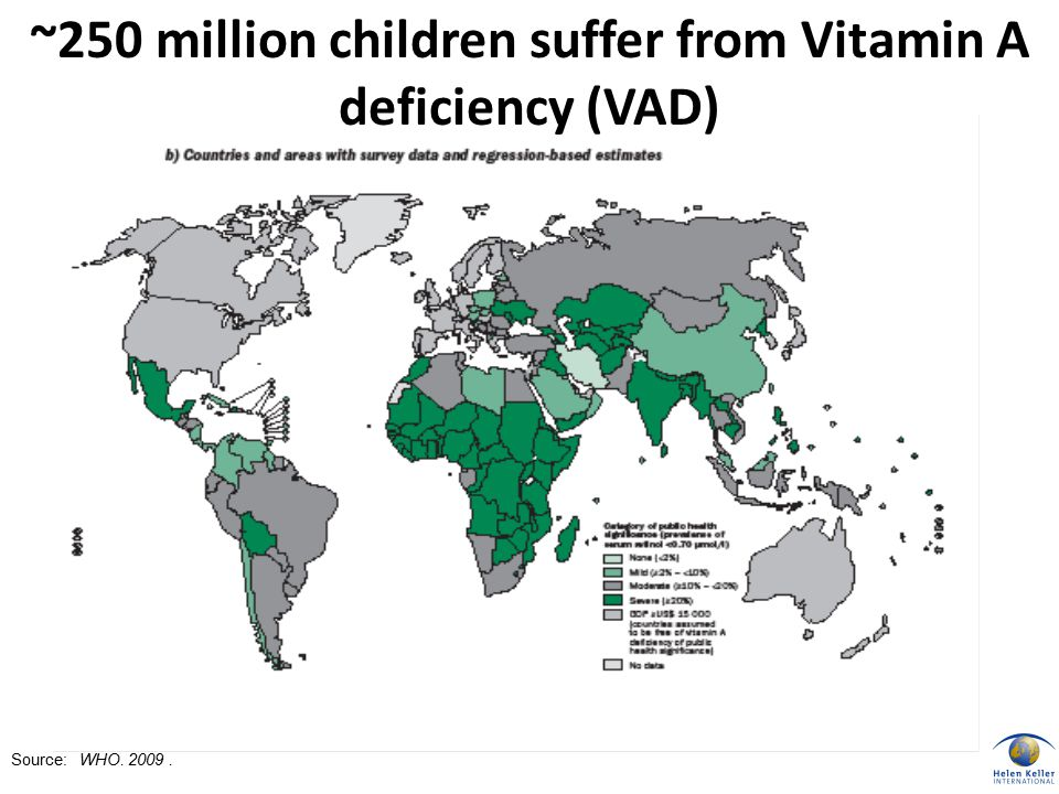 Source: WHO. 2009. ~250 million children suffer from Vitamin A deficiency (VAD)