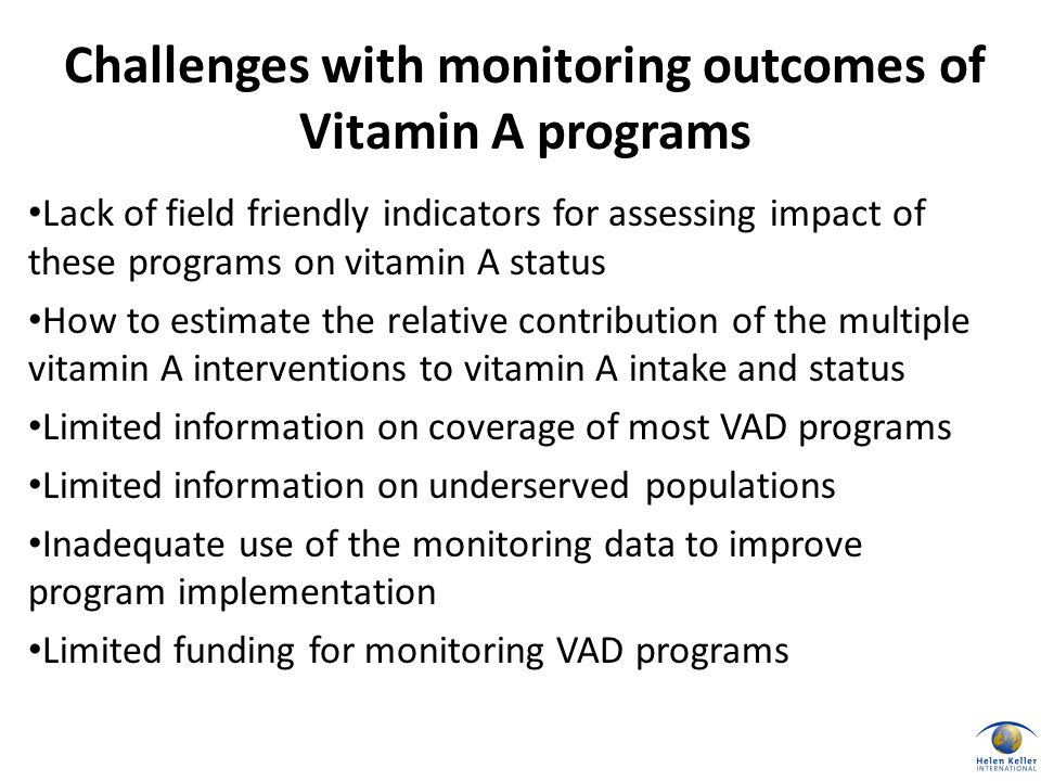 Lack of field friendly indicators for assessing impact of these programs on vitamin A status How to estimate the relative contribution of the multiple vitamin A interventions to vitamin A intake and status Limited information on coverage of most VAD programs Limited information on underserved populations Inadequate use of the monitoring data to improve program implementation Limited funding for monitoring VAD programs Challenges with monitoring outcomes of Vitamin A programs