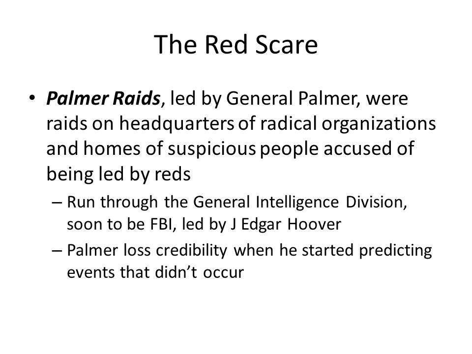 The Red Scare Palmer Raids, led by General Palmer, were raids on headquarters of radical organizations and homes of suspicious people accused of being led by reds – Run through the General Intelligence Division, soon to be FBI, led by J Edgar Hoover – Palmer loss credibility when he started predicting events that didn't occur