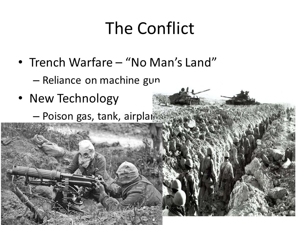 The Conflict Trench Warfare – No Man's Land – Reliance on machine gun New Technology – Poison gas, tank, airplanes