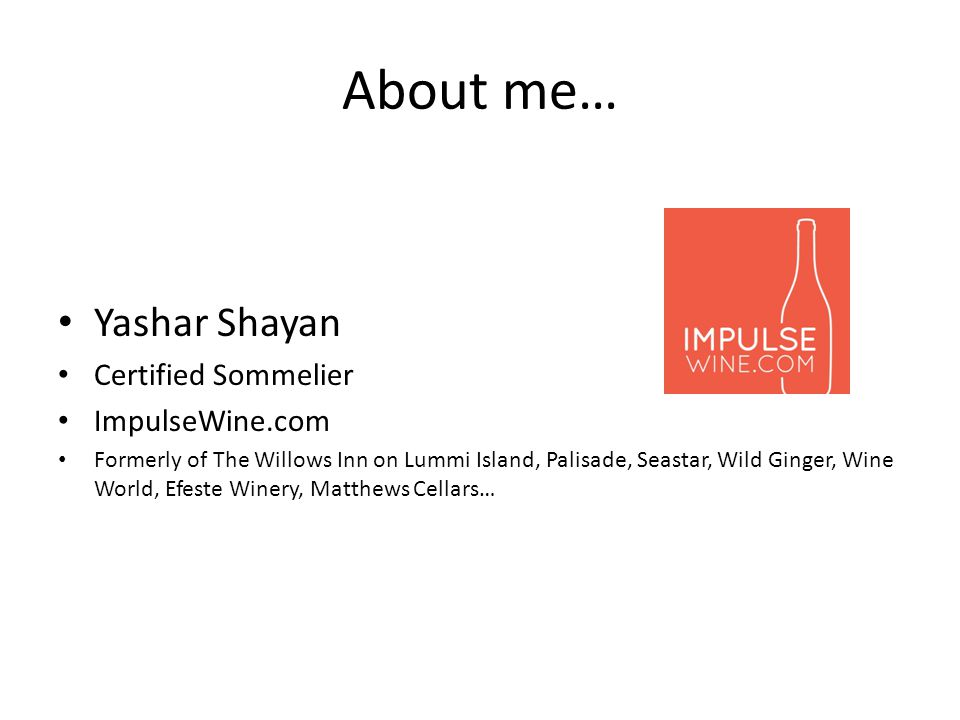 About me… Yashar Shayan Certified Sommelier ImpulseWine.com Formerly of The Willows Inn on Lummi Island, Palisade, Seastar, Wild Ginger, Wine World, Efeste Winery, Matthews Cellars…