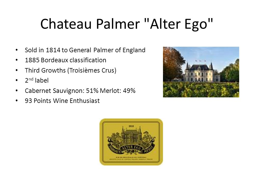 Chateau Palmer Alter Ego Sold in 1814 to General Palmer of England 1885 Bordeaux classification Third Growths (Troisièmes Crus) 2 nd label Cabernet Sauvignon: 51% Merlot: 49% 93 Points Wine Enthusiast