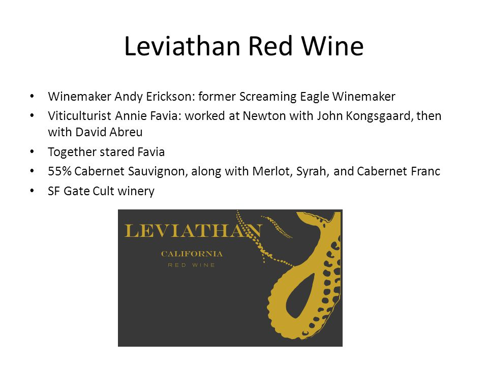 Leviathan Red Wine Winemaker Andy Erickson: former Screaming Eagle Winemaker Viticulturist Annie Favia: worked at Newton with John Kongsgaard, then with David Abreu Together stared Favia 55% Cabernet Sauvignon, along with Merlot, Syrah, and Cabernet Franc SF Gate Cult winery