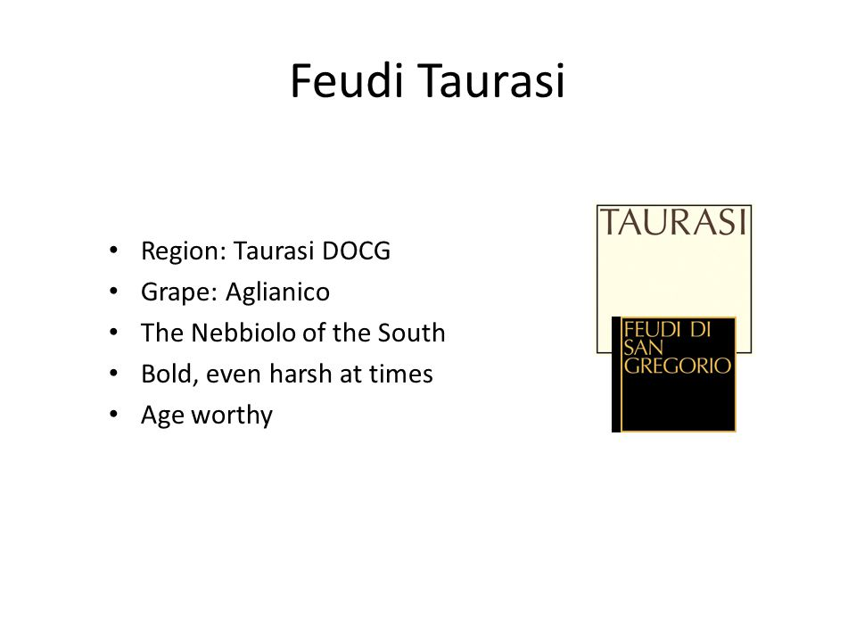 Feudi Taurasi Region: Taurasi DOCG Grape: Aglianico The Nebbiolo of the South Bold, even harsh at times Age worthy