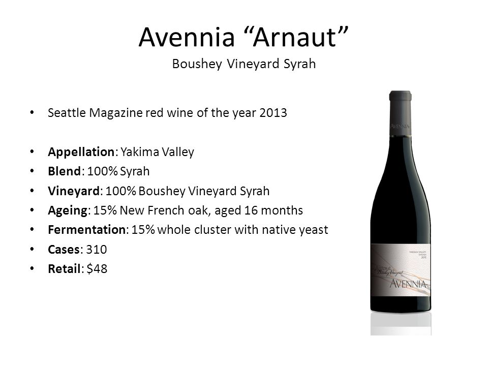 Avennia Arnaut Boushey Vineyard Syrah Seattle Magazine red wine of the year 2013 Appellation: Yakima Valley Blend: 100% Syrah Vineyard: 100% Boushey Vineyard Syrah Ageing: 15% New French oak, aged 16 months Fermentation: 15% whole cluster with native yeast Cases: 310 Retail: $48